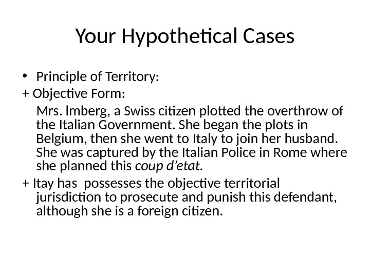 Your Hypothetical Cases • Principle of Territory: + Objective Form: Mrs. lmberg, a Swiss citizen plotted