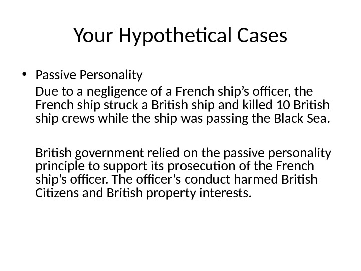 Your Hypothetical Cases • Passive Personality Due to a negligence of a French ship's officer, the