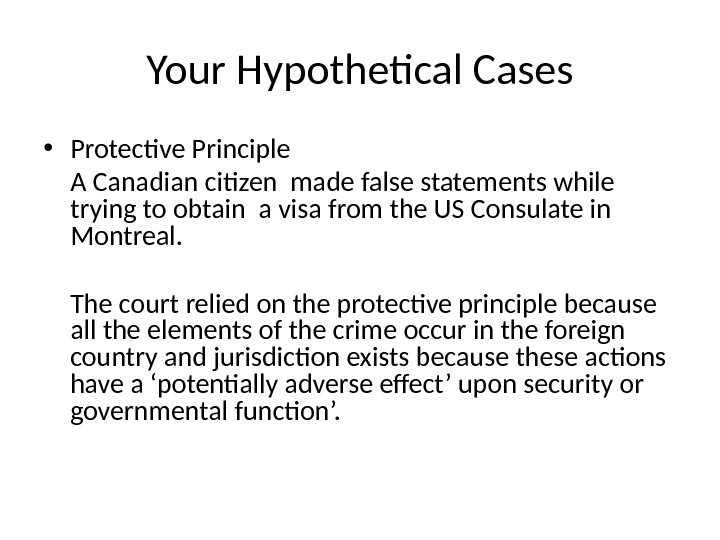 Your Hypothetical Cases • Protective Principle A Canadian citizen made false statements while trying to obtain