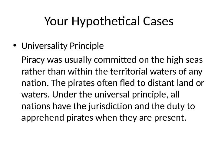 Your Hypothetical Cases • Universality Principle Piracy was usually committed on the high seas rather than