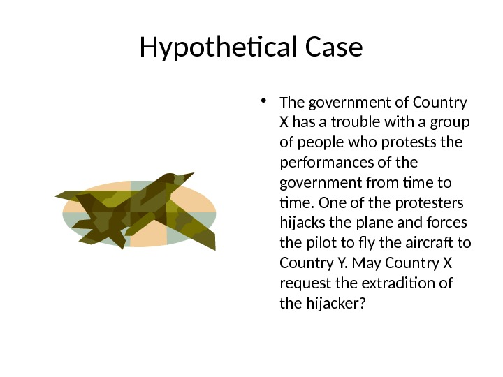 Hypothetical Case • The government of Country X has a trouble with a group of people