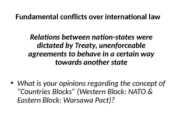 Fundamental conflicts over international law Relations between nation-states were dictated by Treaty, unenforceable agreements to behave