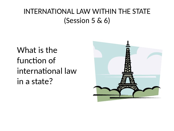 INTERNATIONAL LAW WITHIN THE STATE (Session 5 & 6) What is the function of international law