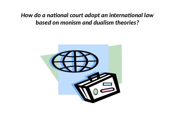 How do a national court adopt an international law based on monism and dualism theories?