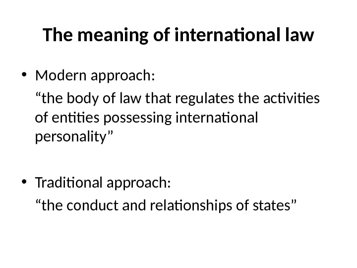 "The meaning of international law • Modern approach: "" the body of law that regulates the"