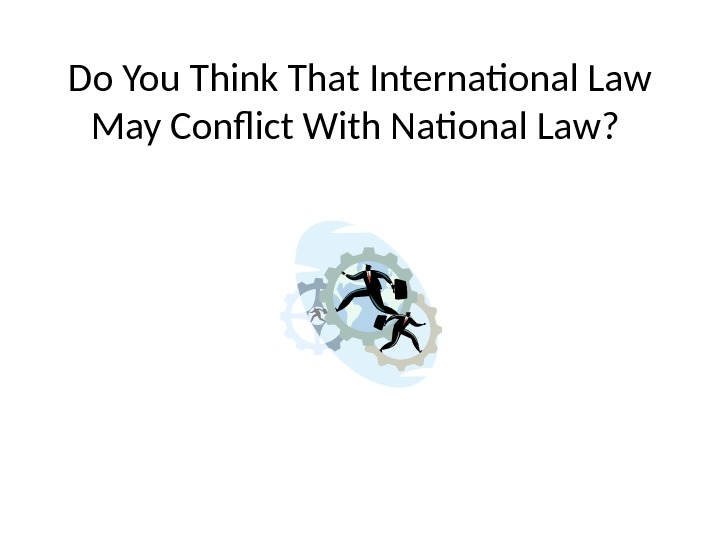 Do You Think That International Law May Conflict With National Law?