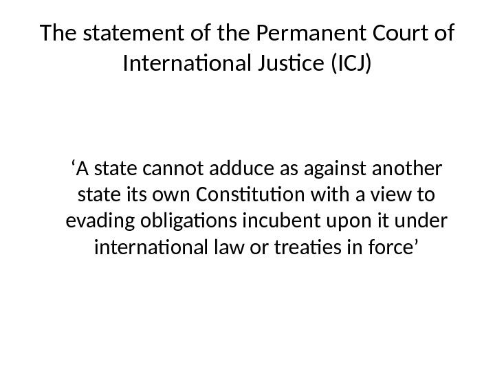 The statement of the Permanent Court of International Justice (ICJ) ' A state cannot adduce as