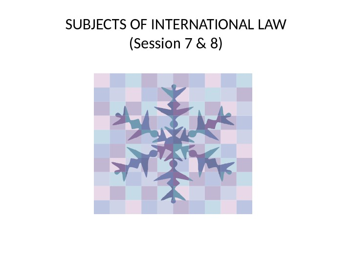 SUBJECTS OF INTERNATIONAL LAW (Session 7 & 8)