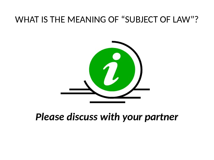 "WHAT IS THE MEANING OF ""SUBJECT OF LAW""? Please discuss with your partner"