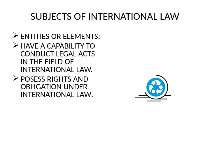 SUBJECTS OF INTERNATIONAL LAW ENTITIES OR ELEMENTS;  HAVE A CAPABILITY TO CONDUCT LEGAL ACTS IN