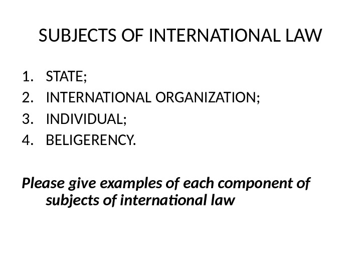 SUBJECTS OF INTERNATIONAL LAW 1. STATE; 2. INTERNATIONAL ORGANIZATION; 3. INDIVIDUAL; 4. BELIGERENCY. Please give examples