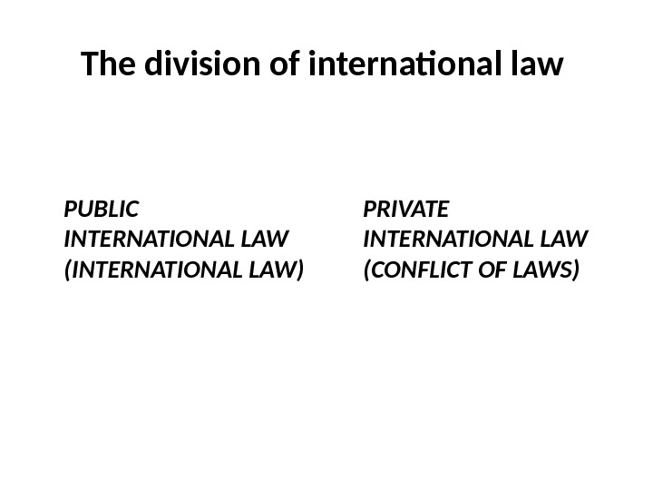 The division of international law  PUBLIC  INTERNATIONAL LAW (INTERNATIONAL LAW) PRIVATE INTERNATIONAL LAW (CONFLICT
