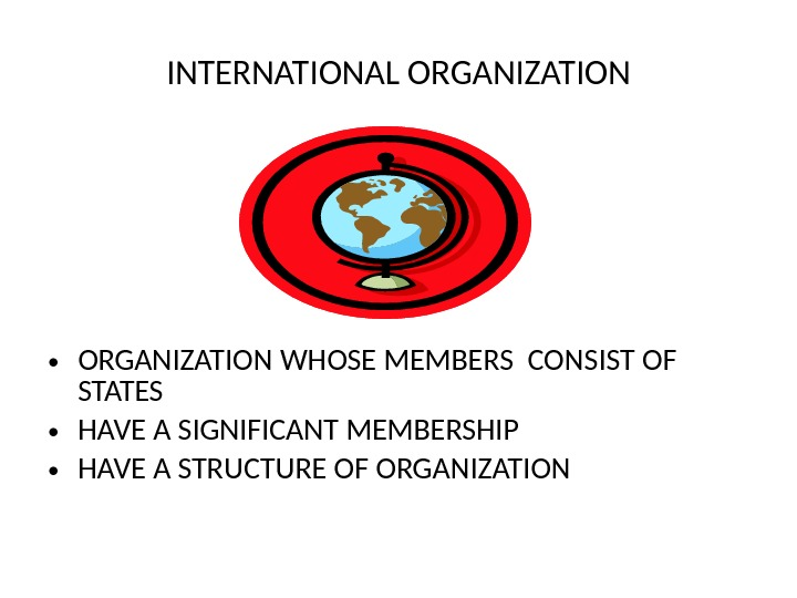 INTERNATIONAL ORGANIZATION • ORGANIZATION WHOSE MEMBERS CONSIST OF STATES  • HAVE A SIGNIFICANT MEMBERSHIP •