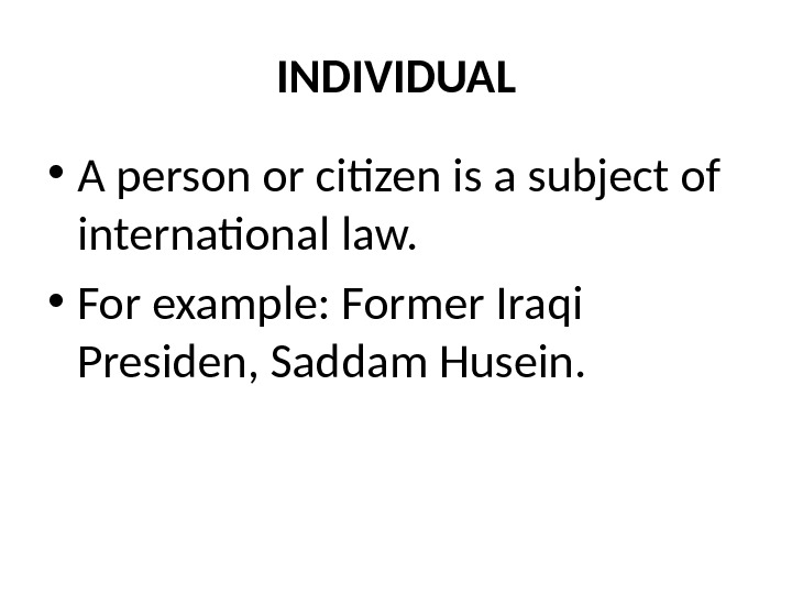 INDIVIDUAL • A person or citizen is a subject of international law.  • For example: