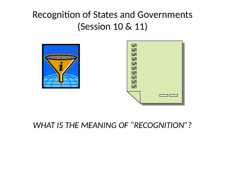 "Recognition of States and Governments (Session 10 & 11) WHAT IS THE MEANING OF ""RECOGNITION""?"