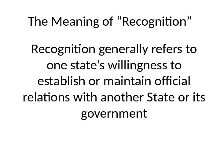 "The Meaning of ""Recognition"" Recognition generally refers to one state's willingness to establish or maintain official"