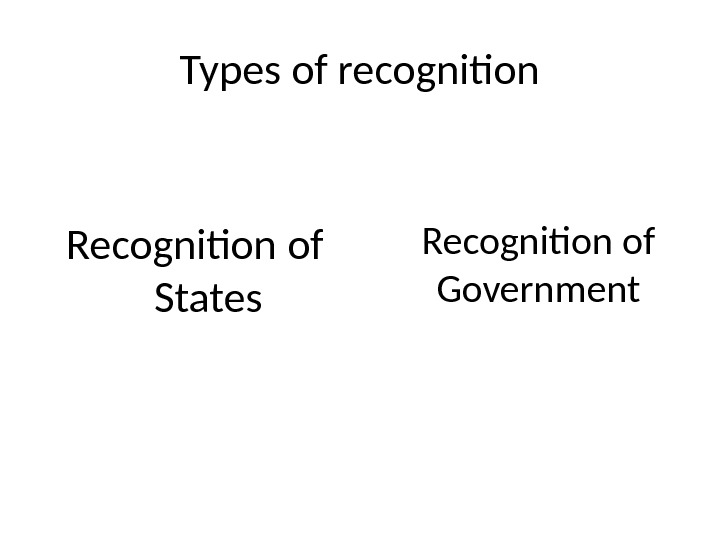 Types of recognition Recognition of States Recognition of Government