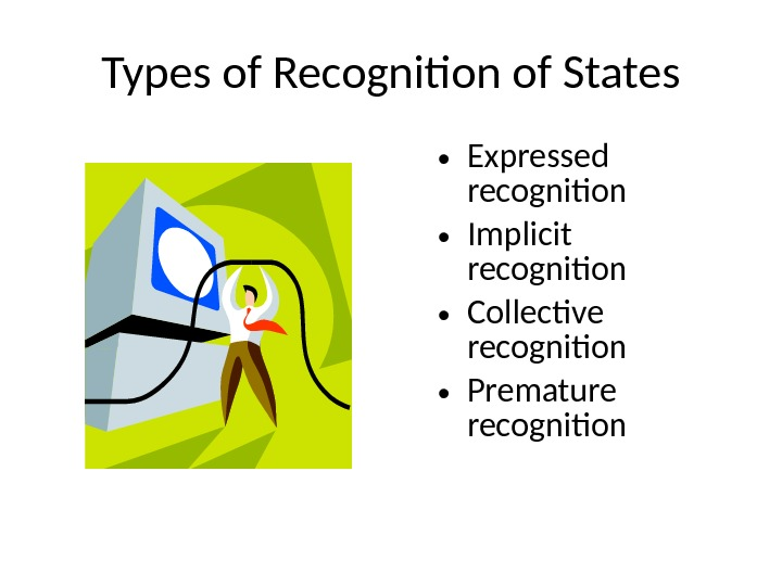 Types of Recognition of States • Expressed recognition • Implicit recognition • Collective recognition • Premature