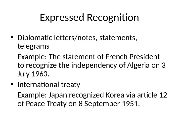 Expressed Recognition • Diplomatic letters/notes, statements,  telegrams Example: The statement of French President to recognize