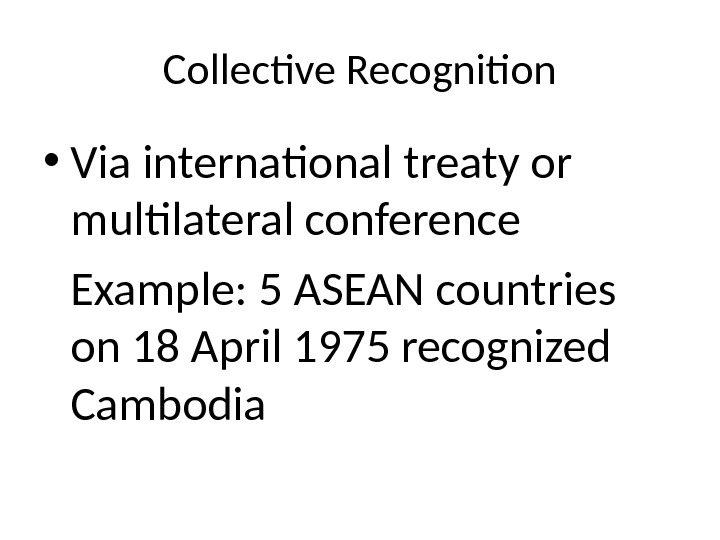Collective Recognition • Via international treaty or multilateral conference Example: 5 ASEAN countries on 18 April
