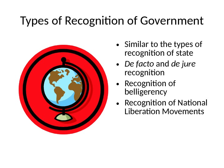 Types of Recognition of Government • Similar to the types of recognition of state • De