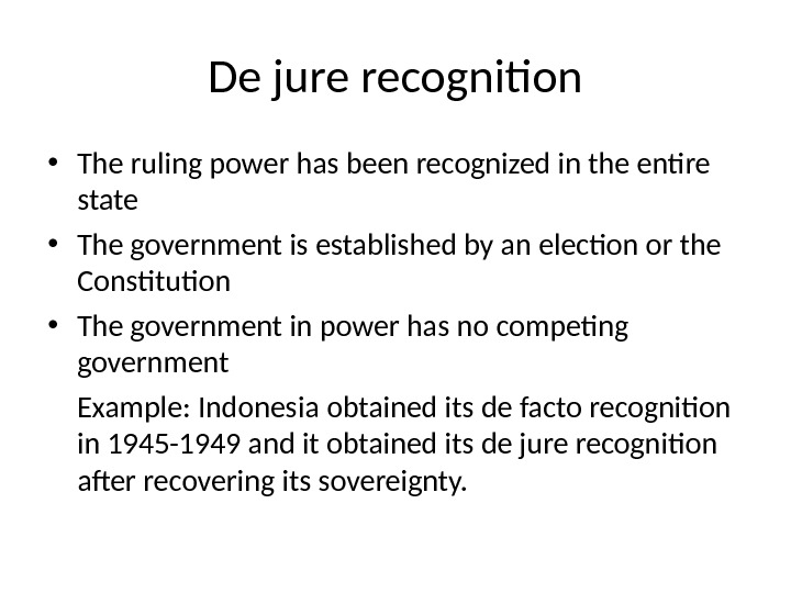 De jure recognition • The ruling power has been recognized in the entire state • The