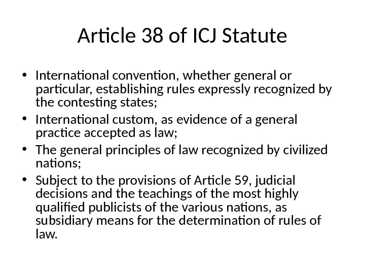 Article 38 of ICJ Statute • International convention, whether general or particular, establishing rules expressly recognized