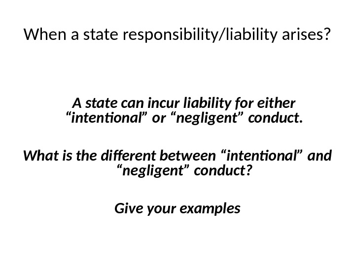 "When a state responsibility/liability arises? A state can incur liability for either ""intentional"" or ""negligent"" conduct."