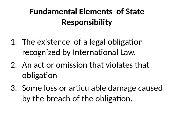 Fundamental Elements of State Responsibility 1. The existence of a legal obligation  recognized by International
