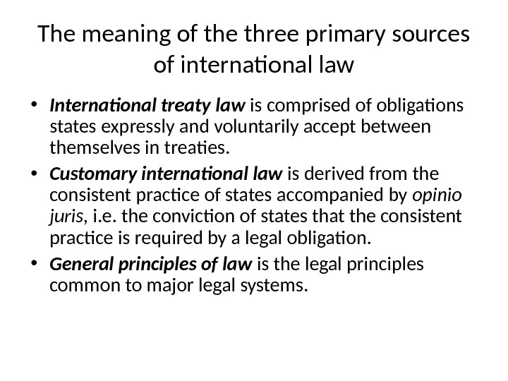 The meaning of the three primary sources of international law • International treaty  law is