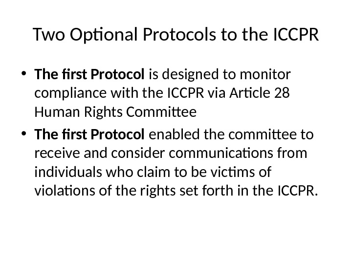 Two Optional Protocols to the ICCPR • The first Protocol is designed to monitor compliance with