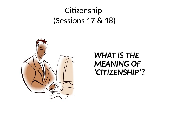 Citizenship (Sessions 17 & 18) WHAT IS THE MEANING OF 'CITIZENSHIP'?