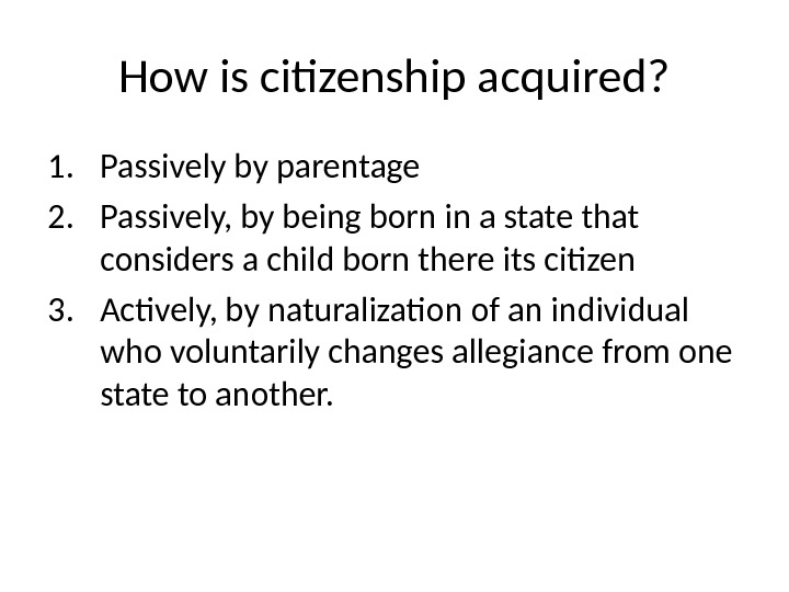 How is citizenship acquired? 1. Passively by parentage 2. Passively, by being born in a state