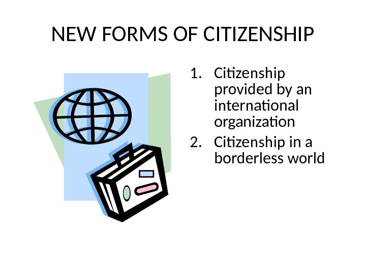 NEW FORMS OF CITIZENSHIP 1. Citizenship provided by an international organization 2. Citizenship in a borderless