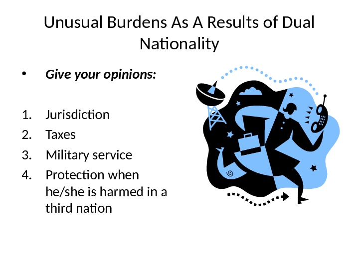 Unusual Burdens As A Results of Dual Nationality • Give your opinions: 1. Jurisdiction 2. Taxes