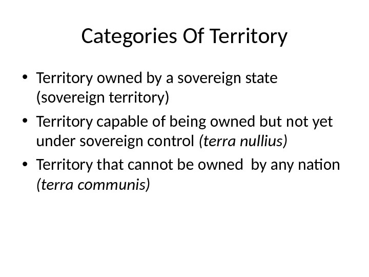 Categories Of Territory • Territory owned by a sovereign state (sovereign territory) • Territory capable of