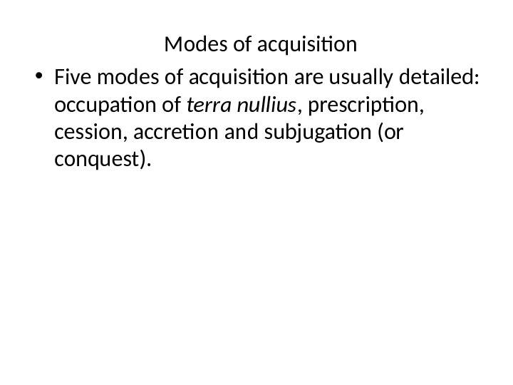 Modes of acquisition • Five modes of acquisition are usually detailed:  occupation of terra nullius