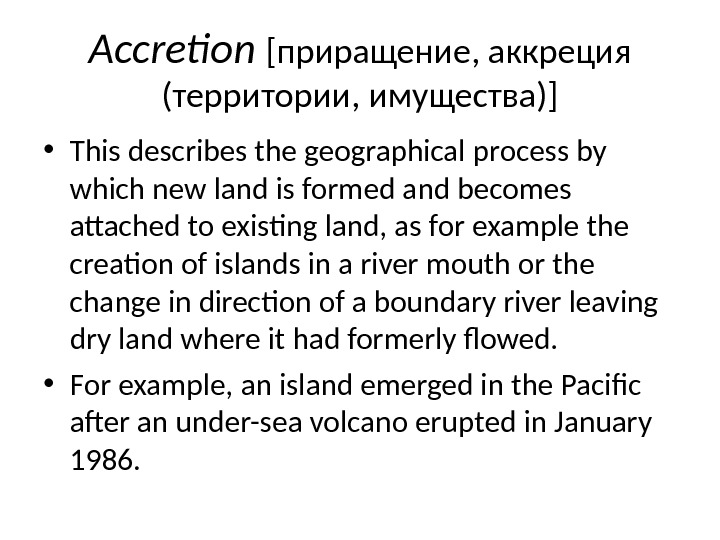 Accretion  [приращение, аккреция (территории, имущества)] • This describes the geographical process by which new land