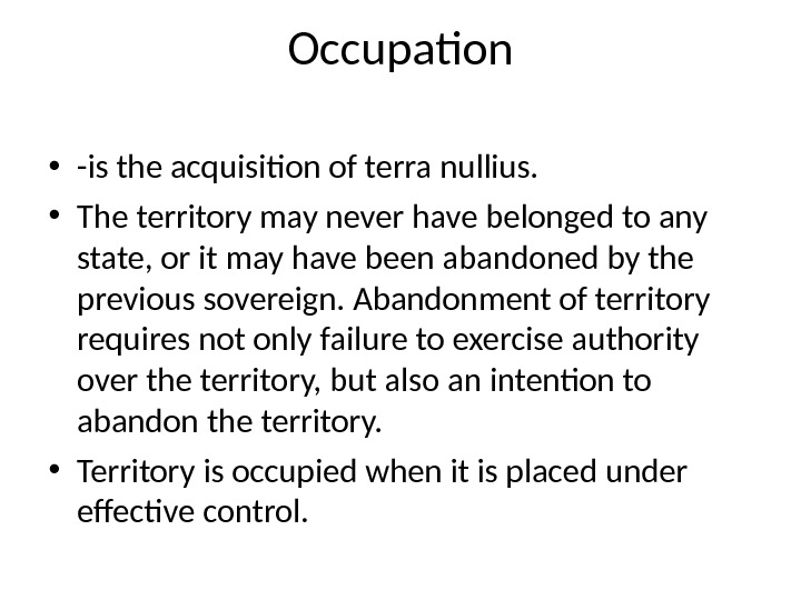 Occupation • -is the acquisition of terra nullius.  • The territory may never have belonged