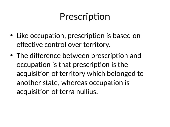 Prescription • Like occupation, prescription is based on effective control over territory.  • The difference