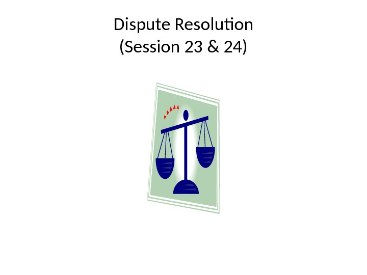 Dispute Resolution (Session 23 & 24)