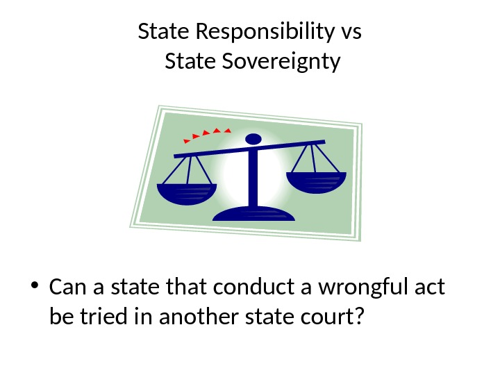 State Responsibility vs State Sovereignty • Can a state that conduct a wrongful act be tried