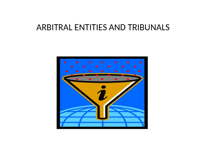 ARBITRAL ENTITIES AND TRIBUNALS