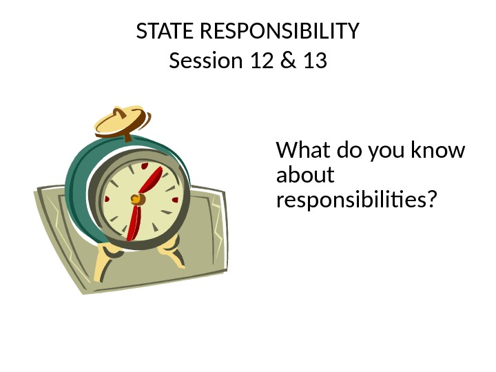 STATE RESPONSIBILITY Session 12 & 13 What do you know about responsibilities?