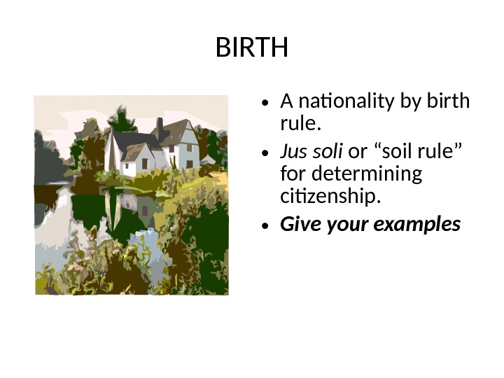 "BIRTH • A nationality by birth rule.  • Jus soli or ""soil rule"" for determining"