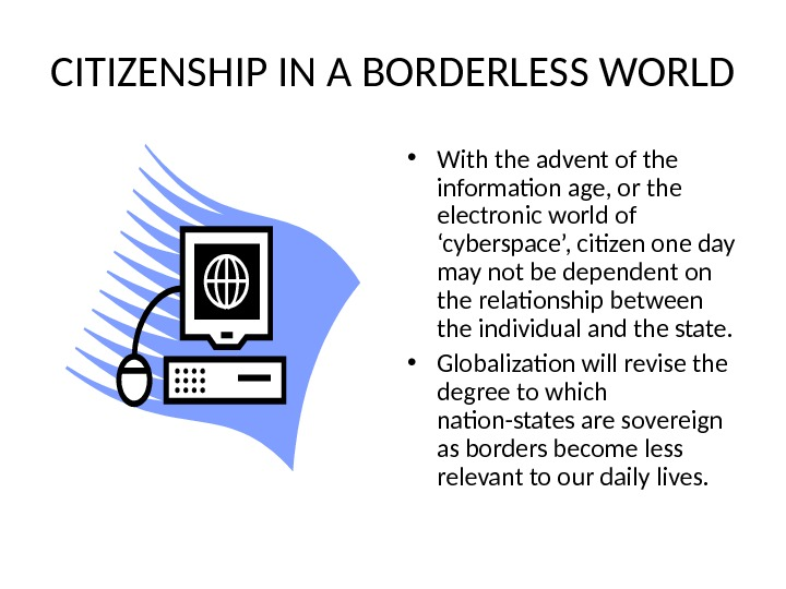 CITIZENSHIP IN A BORDERLESS WORLD • With the advent of the information age, or the electronic