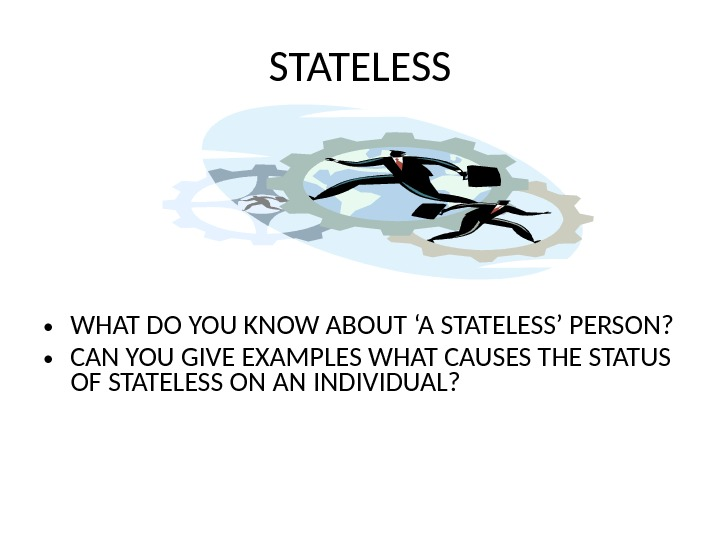 STATELESS • WHAT DO YOU KNOW ABOUT 'A STATELESS' PERSON?  • CAN YOU GIVE EXAMPLES