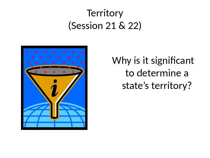 Territory (Session 21 & 22) Why is it significant to determine a state's territory?