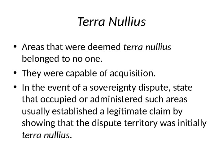 Terra Nullius • Areas that were deemed terra nullius belonged to no one.  • They