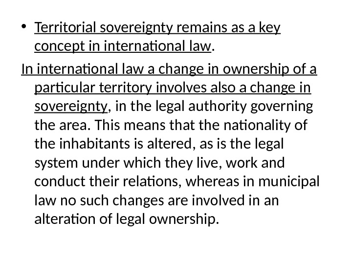 • Territorial sovereignty remains as a key concept in international law.  In international law